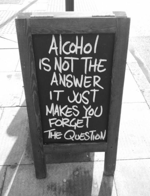 Alcohol is not the answer, it just makes you forget the question Picture Quote #1