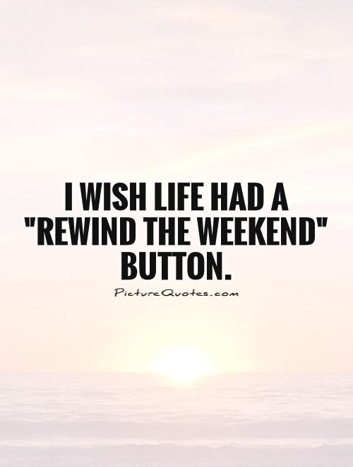 i wish life had a rewind the weekend button picture quotes