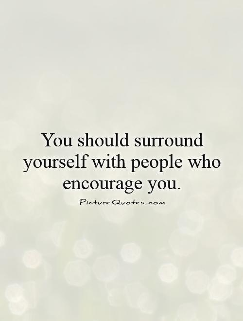 You should surround yourself with people who encourage you Picture Quote #1