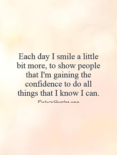 Each day I smile a little bit more, to show people that I'm gaining the confidence to do all things that I know I can Picture Quote #1