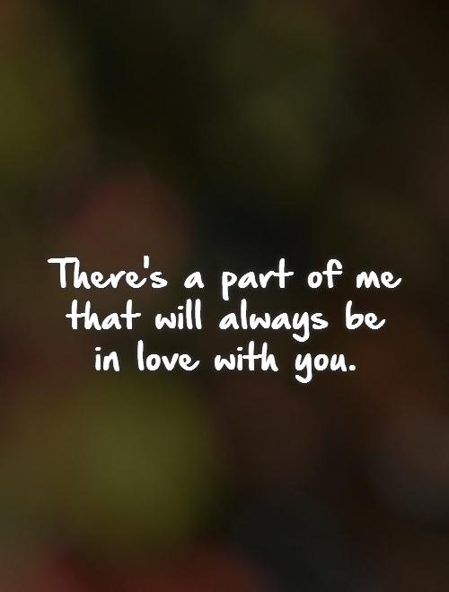 There's a part of me that will always be in love with you Picture Quote #1