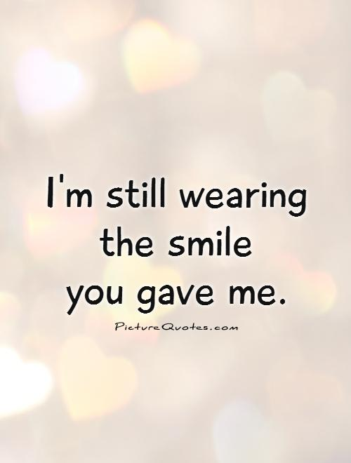 I'm still wearing the smile  you gave me Picture Quote #1