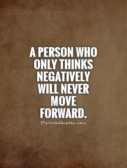 A person who only thinks negatively will never move forward Picture Quote #1