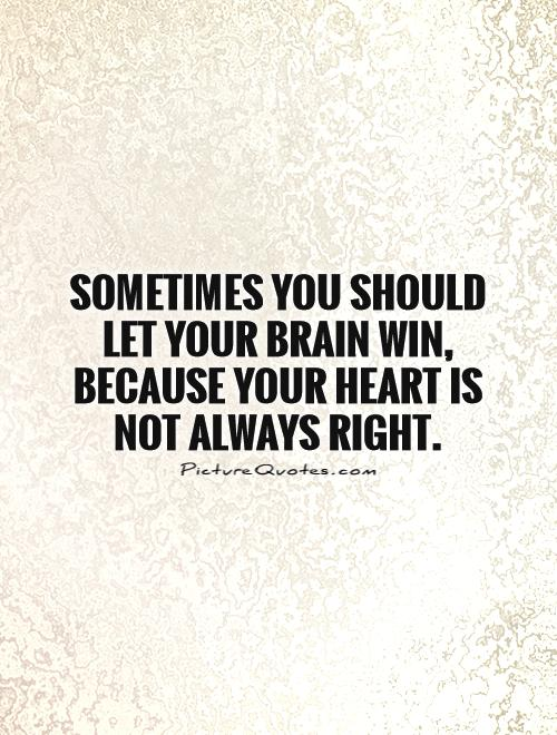 Sometimes you should let your brain win, because your heart is not always right Picture Quote #1