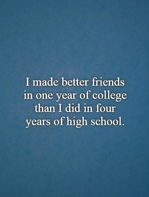 I made better friends in one year of college than I did in four years of high school Picture Quote #1