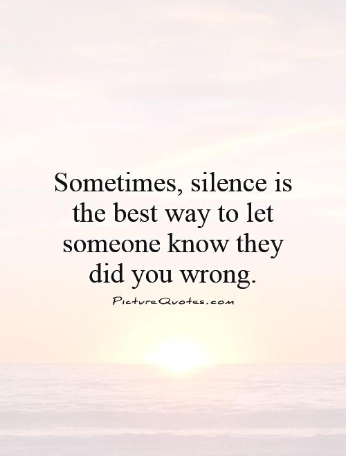 Sometimes, silence is the best way to let someone know they did you wrong Picture Quote #1