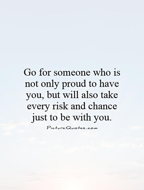 Go for someone who is not only proud to have you, but will also take every risk and chance just to be with you Picture Quote #1