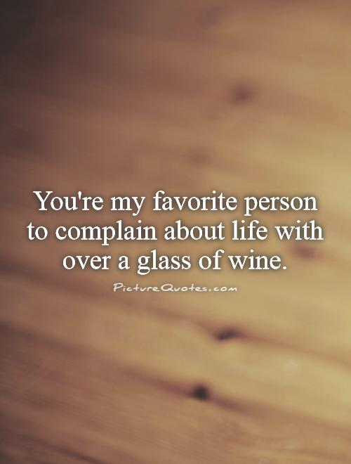 You're my favorite person to complain about life with over a glass of wine Picture Quote #1