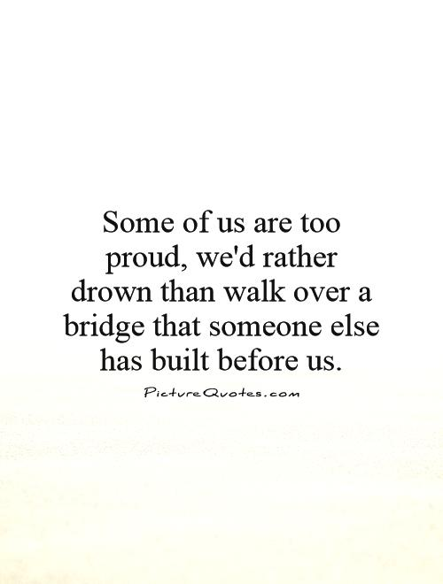 Some of us are too proud, we'd rather drown than walk over a bridge that someone else has built before us Picture Quote #1