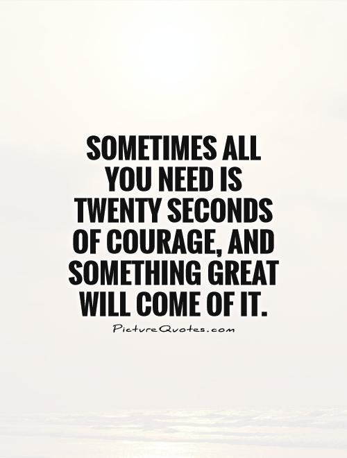 Sometimes All You Need Is Twenty Seconds Of Courage, And Something Great  Will Come Of