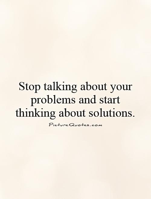 Stop talking about your problems and start thinking about solutions Picture Quote #1