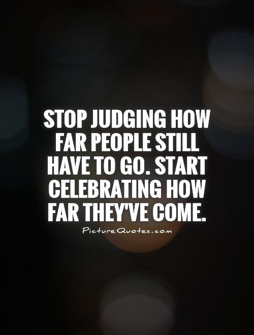 Stop judging how far people still have to go. Start celebrating how far they've come Picture Quote #1
