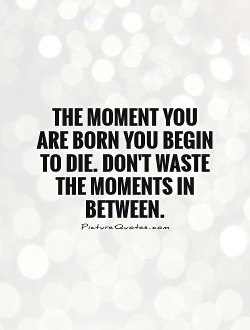 The moment you are born you begin to die. Don't waste the moments in between Picture Quote #1