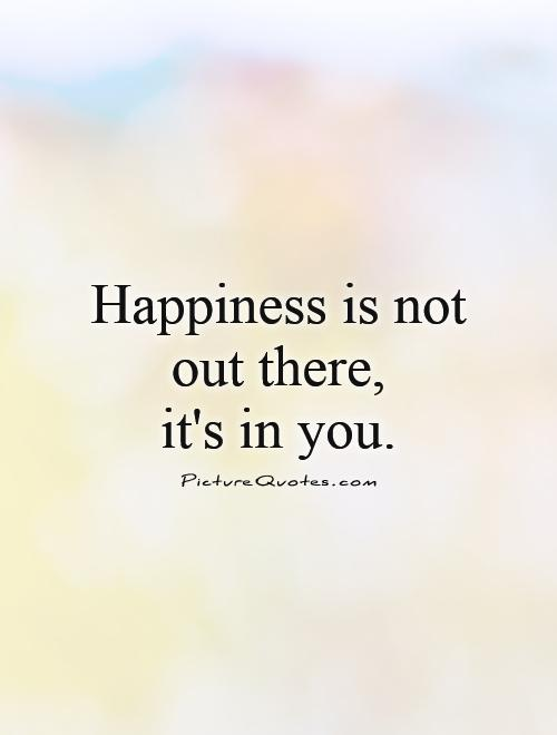 Happiness is not out there,  it's in you Picture Quote #1