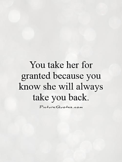 You take her for granted because you know she will always take you back Picture Quote #1