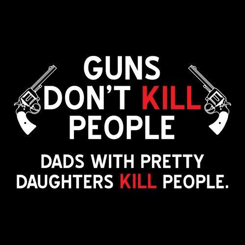 Guns don't kill people, dads with pretty daughters kill people Picture Quote #1