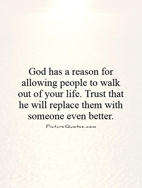 God has a reason for allowing people to walk out of your life. Trust that he will replace them with someone even better Picture Quote #1