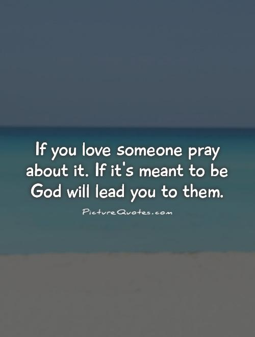 If you love someone pray about it. If it's meant to be God will lead you to them Picture Quote #1