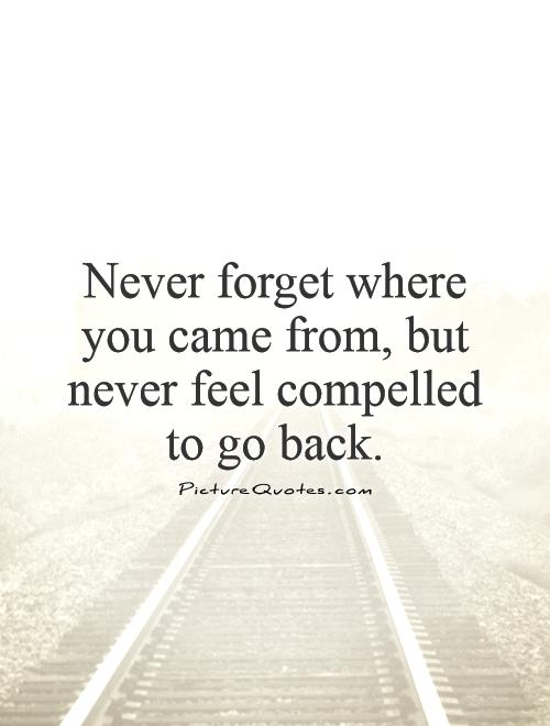 Never forget where you came from, but never feel compelled to go back Picture Quote #1