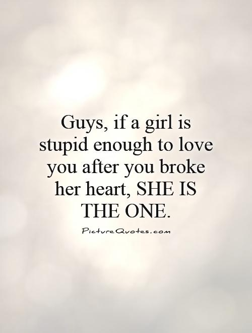 Delightful Guys, If A Girl Is Stupid Enough To Love You After You Broke Her Heart