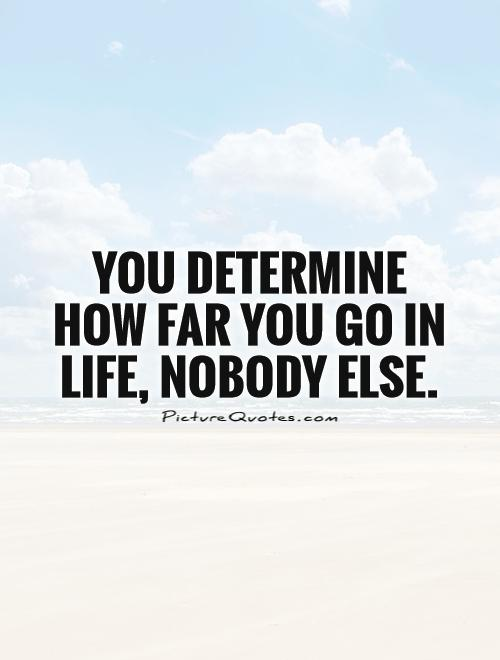 You determine how far you go in life, nobody else Picture Quote #1