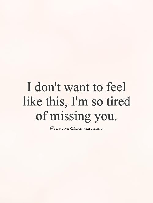 I don't want to feel like this, I'm so tired of missing you Picture Quote #1