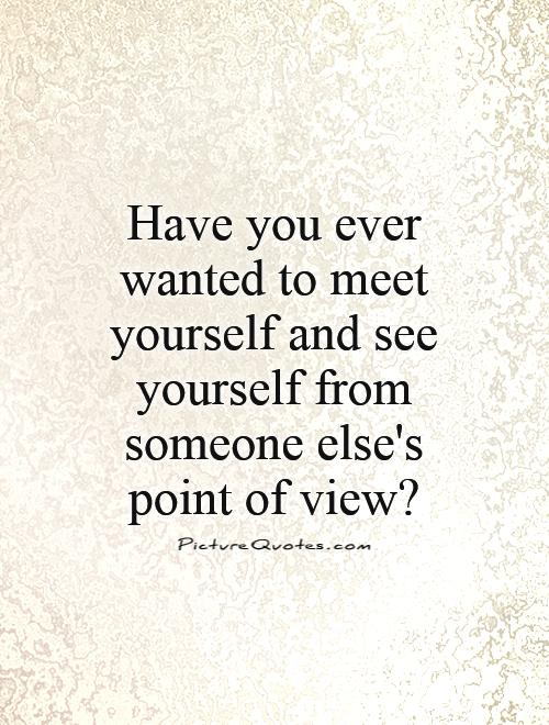 Have you ever wanted to meet yourself and see yourself from someone else's point of view? Picture Quote #1