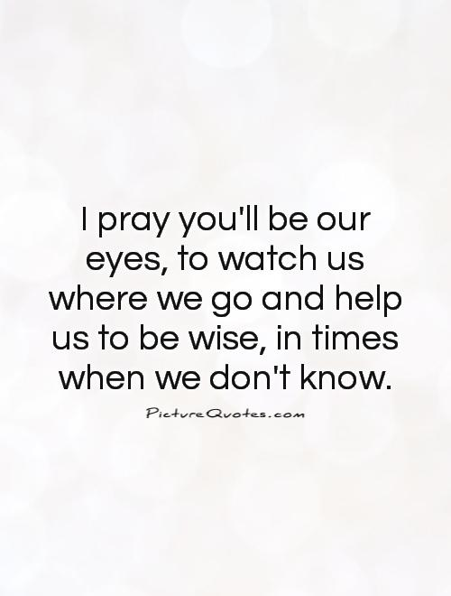 I pray you'll be our eyes, to watch us where we go and help us to be wise, in times when we don't know Picture Quote #1