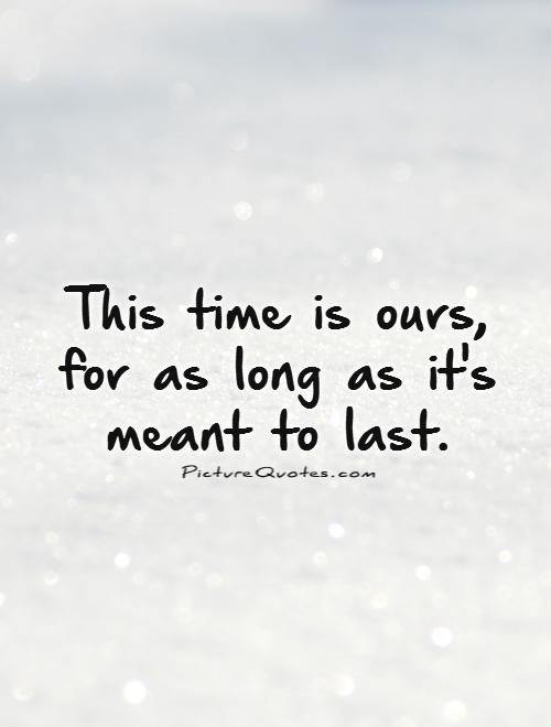 This time is ours, for as long as it's meant to last Picture Quote #1