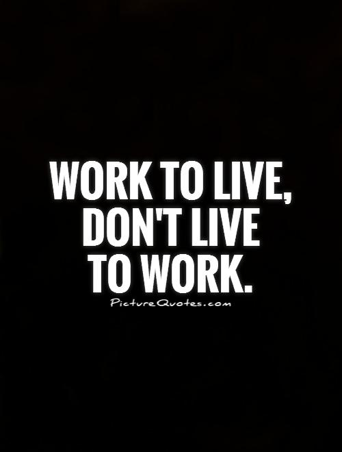 Work to live, don't live  to work Picture Quote #1