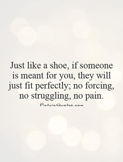 Just like a shoe, if someone is meant for you, they will just fit perfectly; no forcing, no struggling, no pain Picture Quote #1
