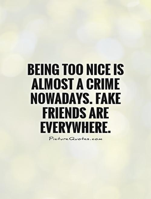 being too nice is almost a crime nowadays fake friends are everywhere picture quote