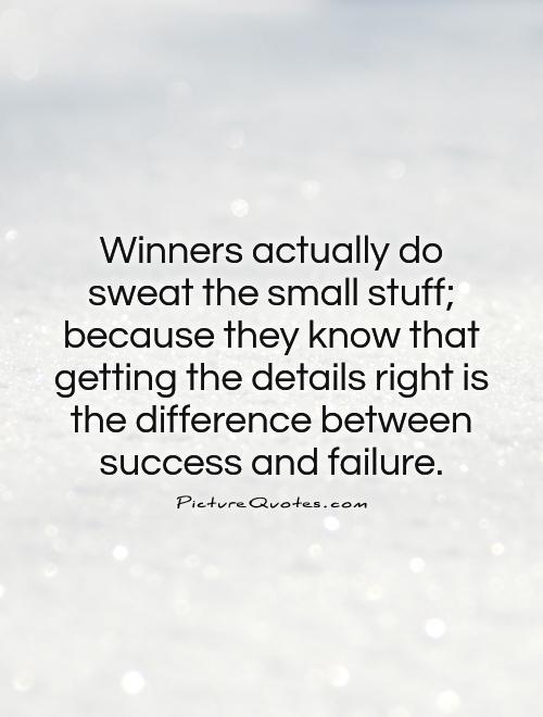 Winners actually do sweat the small stuff; because they know that getting the details right is the difference between success and failure Picture Quote #1
