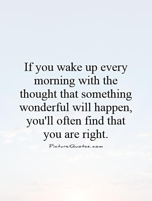 If you wake up every morning with the thought that something wonderful will happen, you'll often find that you are right Picture Quote #1