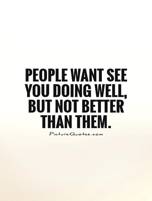 People want see you doing well, but not better than them Picture Quote #1