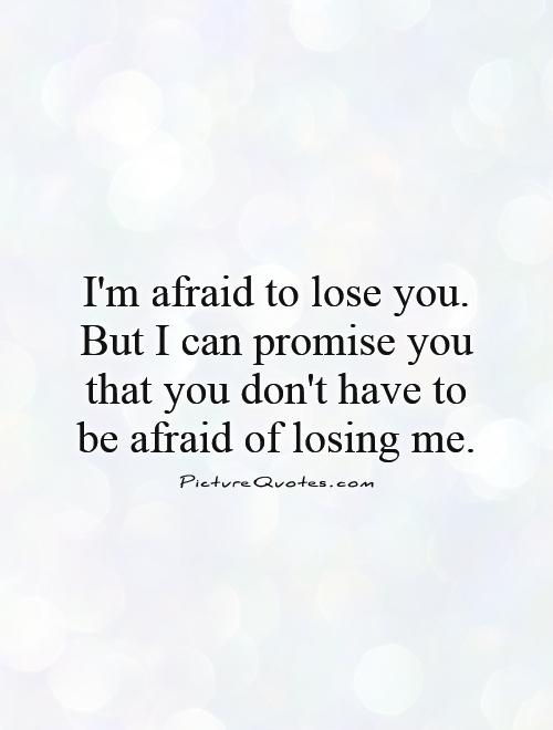 I'm afraid to lose you. But I can promise you that you don't have to be afraid of losing me Picture Quote #1