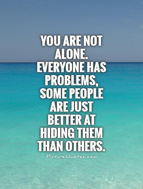 You are not alone. Everyone has problems, some people are just better at hiding them than others Picture Quote #1