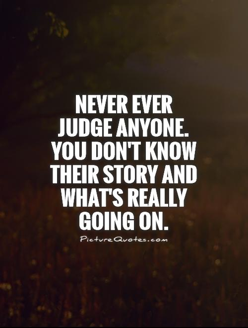 Never ever judge anyone. You don't know their story and what's really going on Picture Quote #1