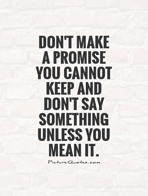 Don't make a promise  you cannot keep and don't say something unless you mean it Picture Quote #1