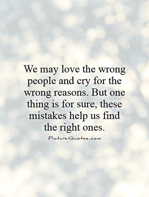 We may love the wrong people and cry for the wrong reasons. But one thing is for sure, these mistakes help us find  the right ones Picture Quote #1