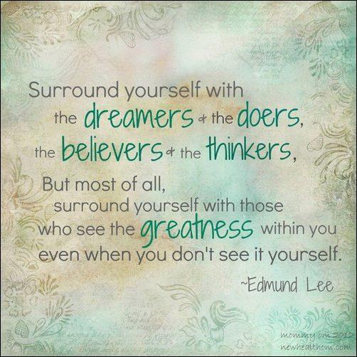 Surround yourself with the dreamers and the doers, the believers and thinkers, but most of all, surround yourself with those who see the greatness within you, even when you don't see it yourself Picture Quote #1