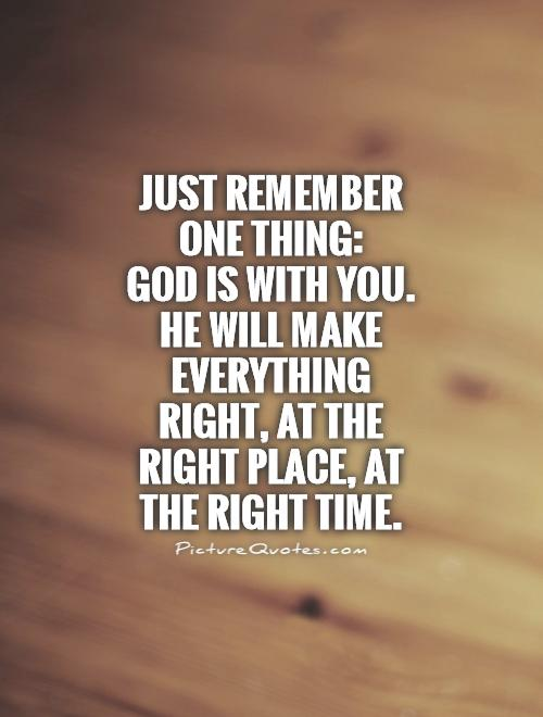Just remember one thing:  God is with you. He will make everything right, at the right place, at the right time Picture Quote #1