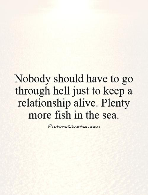 Nobody should have to go through hell just to keep a relationship alive. Plenty more fish in the sea Picture Quote #1