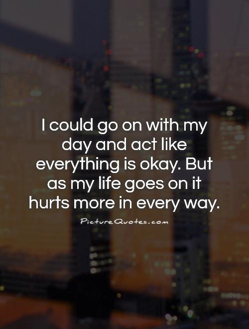 I could go on with my day and act like everything is okay. But as my life goes on it hurts more in every way Picture Quote #1