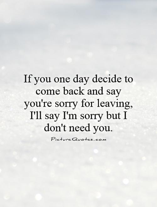 If you one day decide to come back and say you're sorry for leaving, I'll say I'm sorry but I don't need you Picture Quote #1
