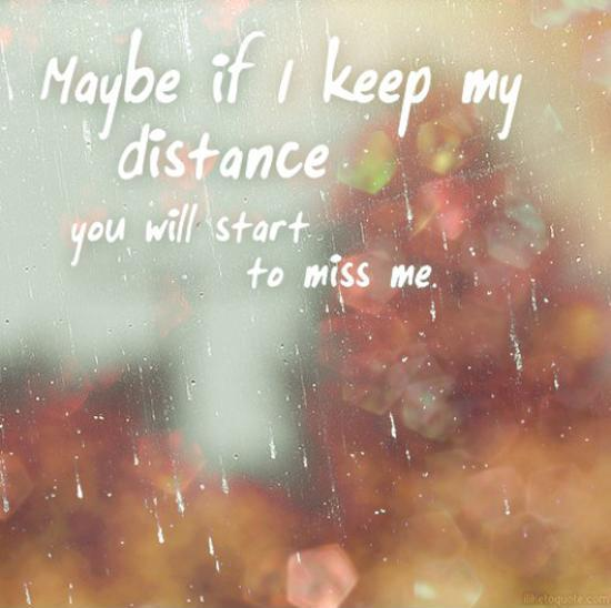 Maybe if I keep my distance you will start to miss me Picture Quote #1