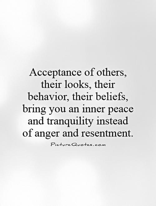 Acceptance of others, their looks, their behavior, their beliefs, bring you an inner peace and tranquility instead of anger and resentment Picture Quote #1