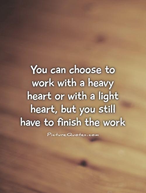 You can choose to work with a heavy heart or with a light heart, but you still have to finish the work Picture Quote #1