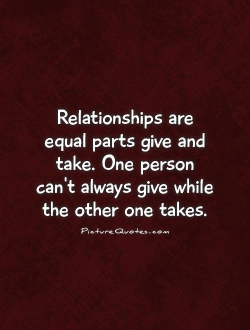 Relationships are equal parts give and take. One person can't always give while the other one takes Picture Quote #1