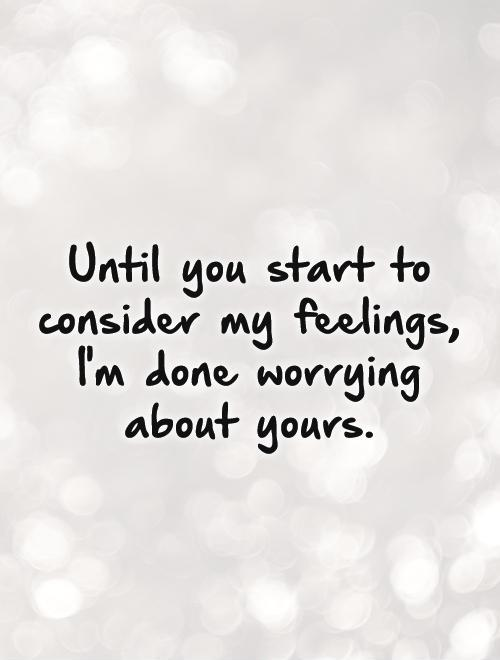 Until you start to consider my feelings, I'm done worrying about yours Picture Quote #1